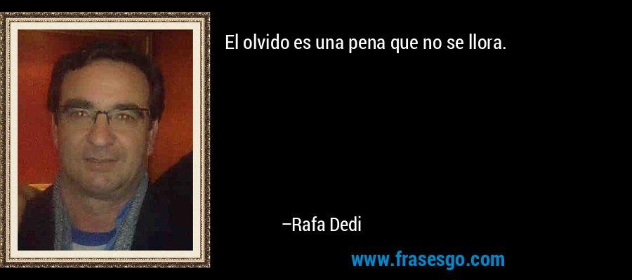 El olvido es una pena que no se llora. – Rafa Dedi