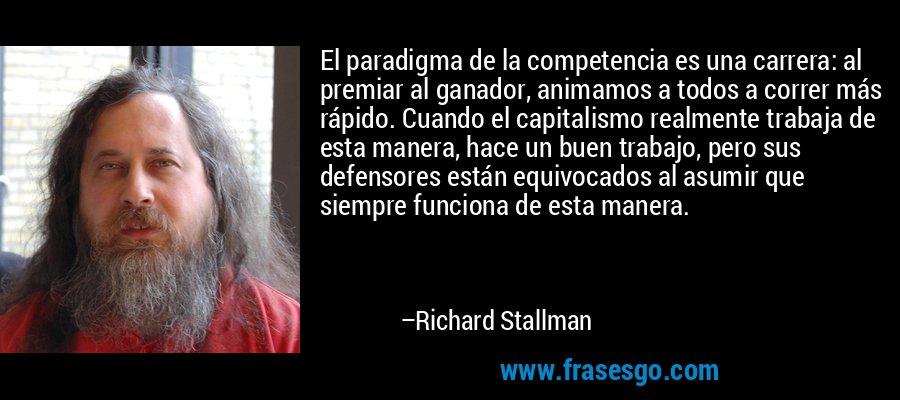 El paradigma de la competencia es una carrera: al premiar al ganador, animamos a todos a correr más rápido. Cuando el capitalismo realmente trabaja de esta manera, hace un buen trabajo, pero sus defensores están equivocados al asumir que siempre funciona de esta manera. – Richard Stallman