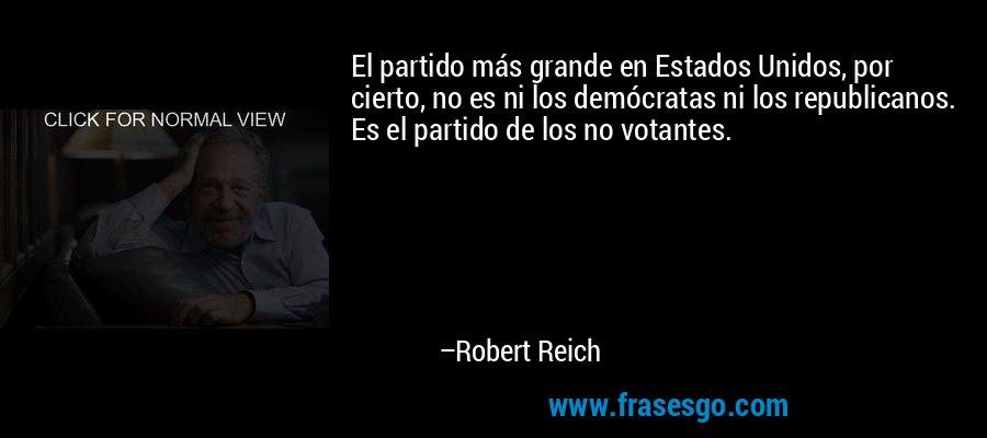 El partido más grande en Estados Unidos, por cierto, no es ni los demócratas ni los republicanos. Es el partido de los no votantes. – Robert Reich