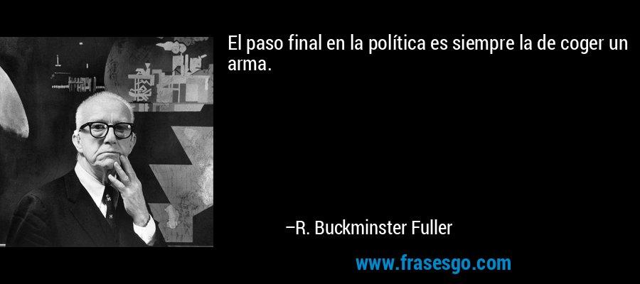 El paso final en la política es siempre la de coger un arma. – R. Buckminster Fuller