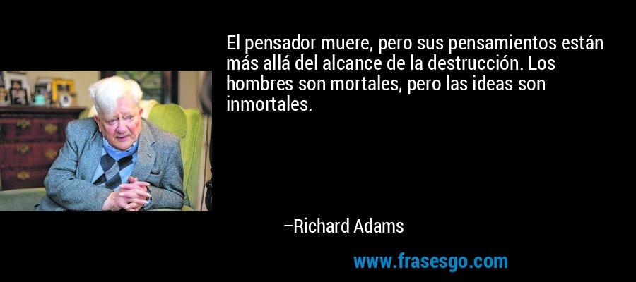 El pensador muere, pero sus pensamientos están más allá del alcance de la destrucción. Los hombres son mortales, pero las ideas son inmortales. – Richard Adams