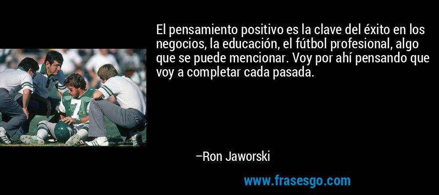 El pensamiento positivo es la clave del éxito en los negocios, la educación, el fútbol profesional, algo que se puede mencionar. Voy por ahí pensando que voy a completar cada pasada. – Ron Jaworski