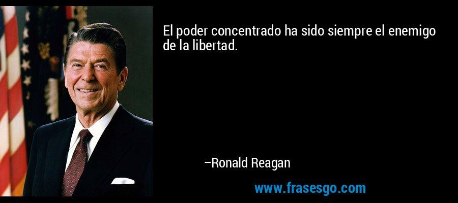 El poder concentrado ha sido siempre el enemigo de la libertad. – Ronald Reagan