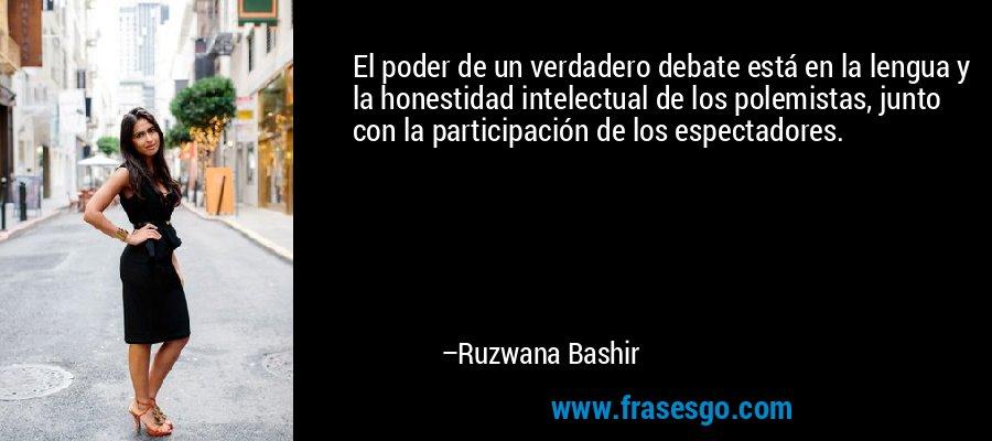 El poder de un verdadero debate está en la lengua y la honestidad intelectual de los polemistas, junto con la participación de los espectadores. – Ruzwana Bashir