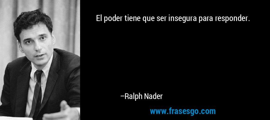 El poder tiene que ser insegura para responder. – Ralph Nader