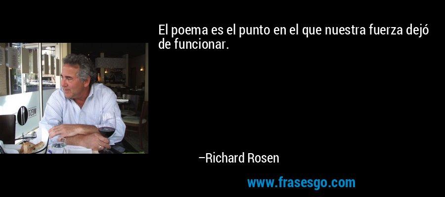 El poema es el punto en el que nuestra fuerza dejó de funcionar. – Richard Rosen