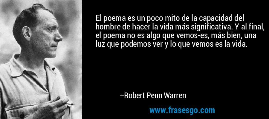 El poema es un poco mito de la capacidad del hombre de hacer la vida más significativa. Y al final, el poema no es algo que vemos-es, más bien, una luz que podemos ver y lo que vemos es la vida. – Robert Penn Warren