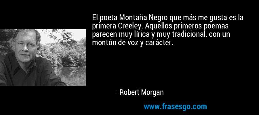 El poeta Montaña Negro que más me gusta es la primera Creeley. Aquellos primeros poemas parecen muy lírica y muy tradicional, con un montón de voz y carácter. – Robert Morgan