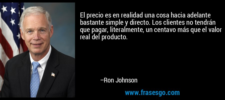 El precio es en realidad una cosa hacia adelante bastante simple y directo. Los clientes no tendrán que pagar, literalmente, un centavo más que el valor real del producto. – Ron Johnson