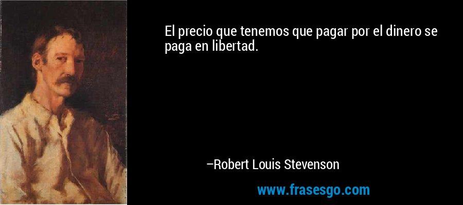 El precio que tenemos que pagar por el dinero se paga en libertad. – Robert Louis Stevenson