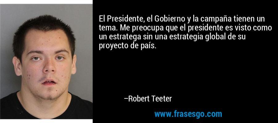 El Presidente, el Gobierno y la campaña tienen un tema. Me preocupa que el presidente es visto como un estratega sin una estrategia global de su proyecto de país. – Robert Teeter