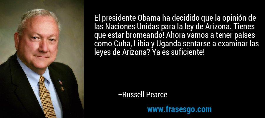 El presidente Obama ha decidido que la opinión de las Naciones Unidas para la ley de Arizona. Tienes que estar bromeando! Ahora vamos a tener países como Cuba, Libia y Uganda sentarse a examinar las leyes de Arizona? Ya es suficiente! – Russell Pearce