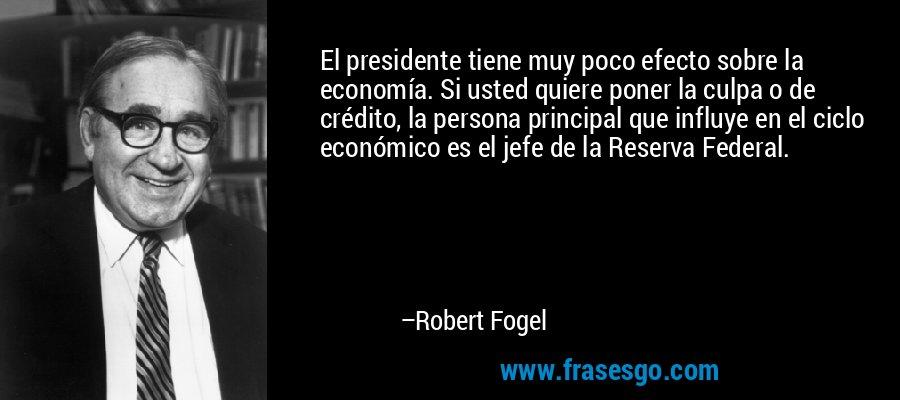 El presidente tiene muy poco efecto sobre la economía. Si usted quiere poner la culpa o de crédito, la persona principal que influye en el ciclo económico es el jefe de la Reserva Federal. – Robert Fogel
