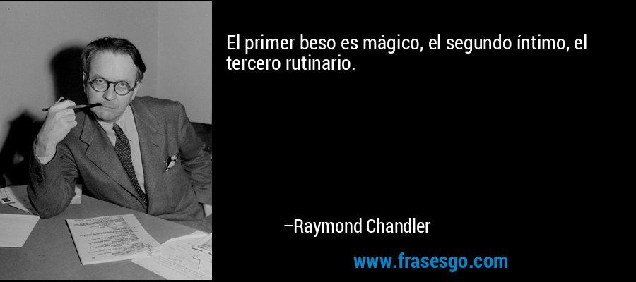 El primer beso es mágico, el segundo íntimo, el tercero rutinario. – Raymond Chandler