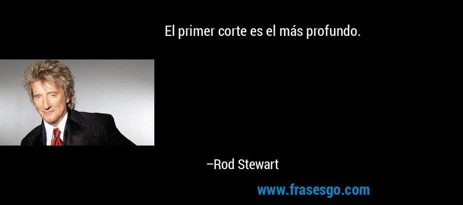 El primer corte es el más profundo. – Rod Stewart