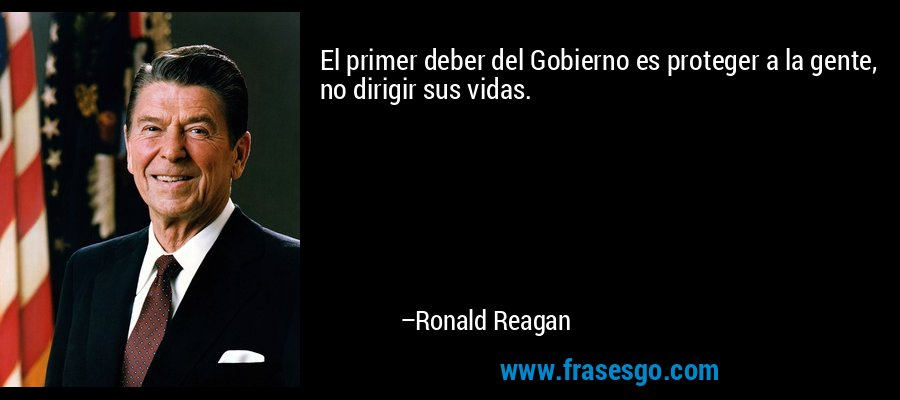 El primer deber del Gobierno es proteger a la gente, no dirigir sus vidas. – Ronald Reagan