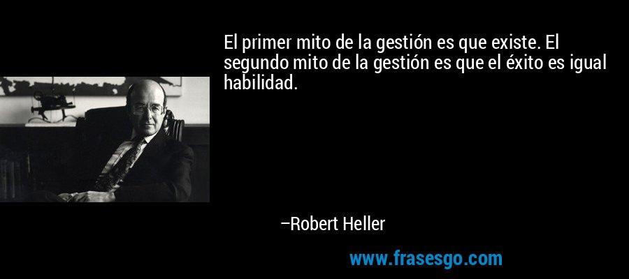El primer mito de la gestión es que existe. El segundo mito de la gestión es que el éxito es igual habilidad. – Robert Heller
