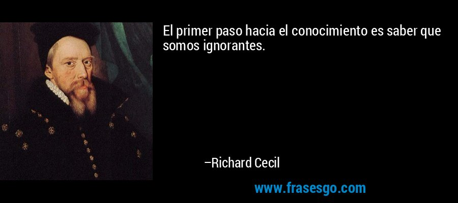 El primer paso hacia el conocimiento es saber que somos ignorantes. – Richard Cecil