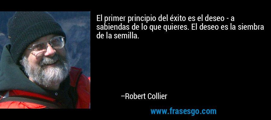 El primer principio del éxito es el deseo - a sabiendas de lo que quieres. El deseo es la siembra de la semilla. – Robert Collier
