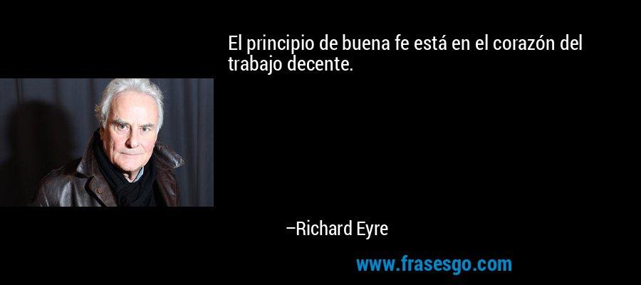 El principio de buena fe está en el corazón del trabajo decente. – Richard Eyre