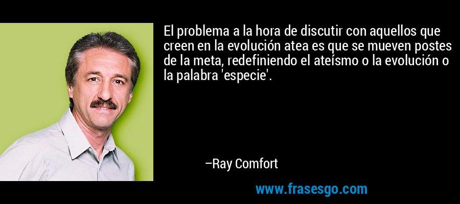 El problema a la hora de discutir con aquellos que creen en la evolución atea es que se mueven postes de la meta, redefiniendo el ateísmo o la evolución o la palabra 'especie'. – Ray Comfort