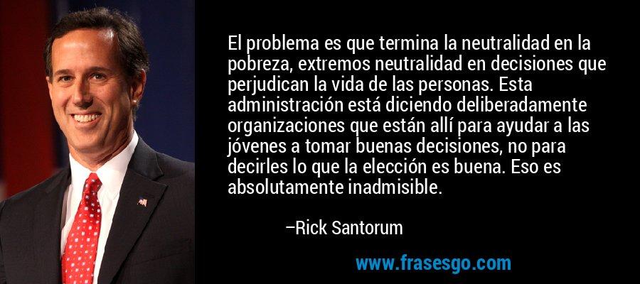 El problema es que termina la neutralidad en la pobreza, extremos neutralidad en decisiones que perjudican la vida de las personas. Esta administración está diciendo deliberadamente organizaciones que están allí para ayudar a las jóvenes a tomar buenas decisiones, no para decirles lo que la elección es buena. Eso es absolutamente inadmisible. – Rick Santorum