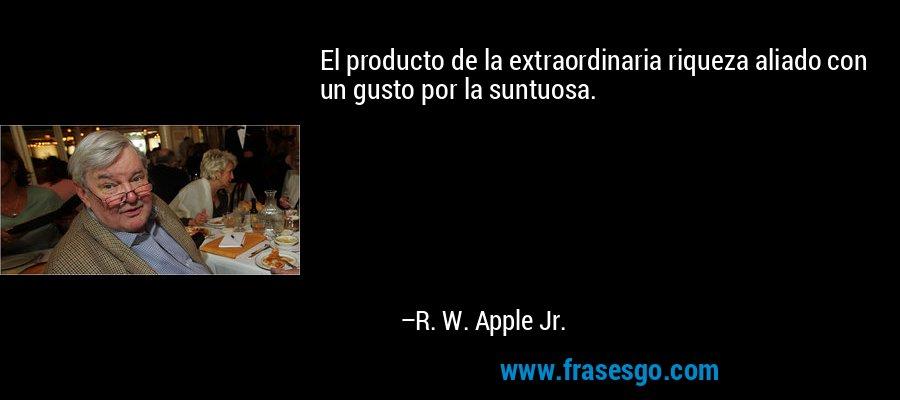 El producto de la extraordinaria riqueza aliado con un gusto por la suntuosa. – R. W. Apple Jr.