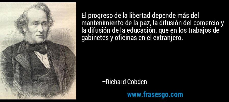 El progreso de la libertad depende más del mantenimiento de la paz, la difusión del comercio y la difusión de la educación, que en los trabajos de gabinetes y oficinas en el extranjero. – Richard Cobden