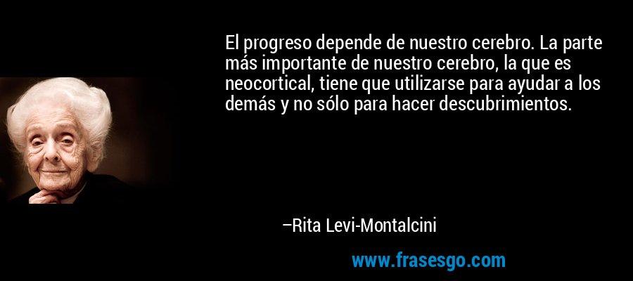 El progreso depende de nuestro cerebro. La parte más importante de nuestro cerebro, la que es neocortical, tiene que utilizarse para ayudar a los demás y no sólo para hacer descubrimientos. – Rita Levi-Montalcini