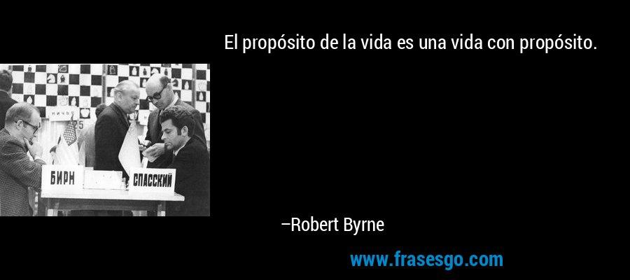 El propósito de la vida es una vida con propósito. – Robert Byrne