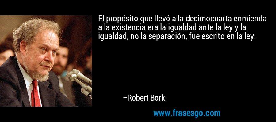 El propósito que llevó a la decimocuarta enmienda a la existencia era la igualdad ante la ley y la igualdad, no la separación, fue escrito en la ley. – Robert Bork