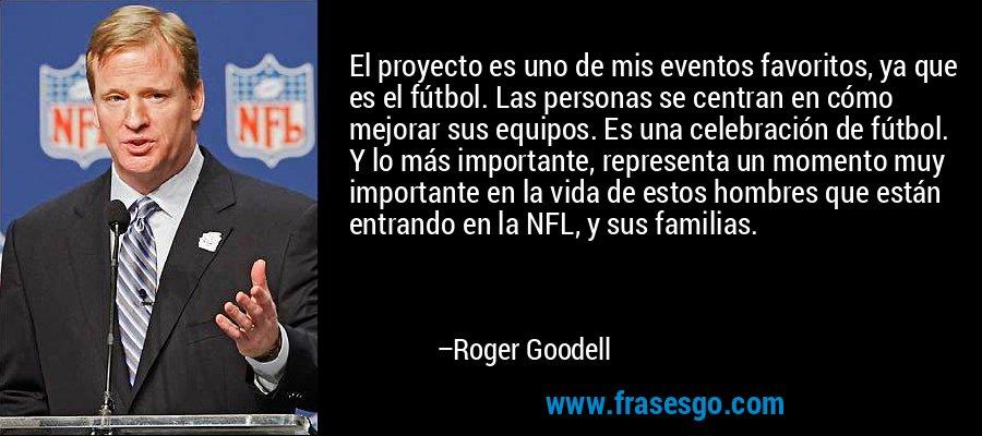 El proyecto es uno de mis eventos favoritos, ya que es el fútbol. Las personas se centran en cómo mejorar sus equipos. Es una celebración de fútbol. Y lo más importante, representa un momento muy importante en la vida de estos hombres que están entrando en la NFL, y sus familias. – Roger Goodell