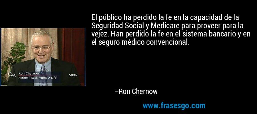 El público ha perdido la fe en la capacidad de la Seguridad Social y Medicare para proveer para la vejez. Han perdido la fe en el sistema bancario y en el seguro médico convencional. – Ron Chernow