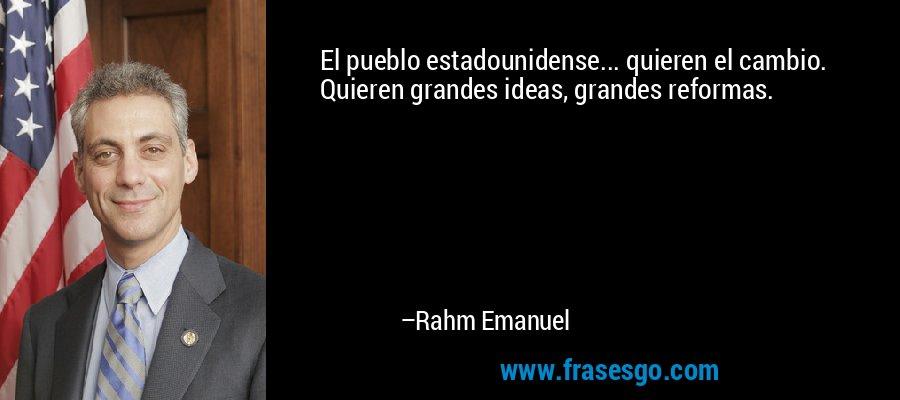El pueblo estadounidense... quieren el cambio. Quieren grandes ideas, grandes reformas. – Rahm Emanuel