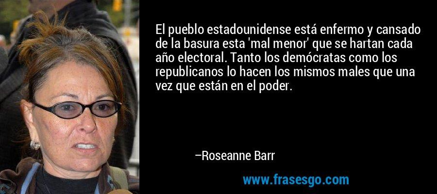 El pueblo estadounidense está enfermo y cansado de la basura esta 'mal menor' que se hartan cada año electoral. Tanto los demócratas como los republicanos lo hacen los mismos males que una vez que están en el poder. – Roseanne Barr