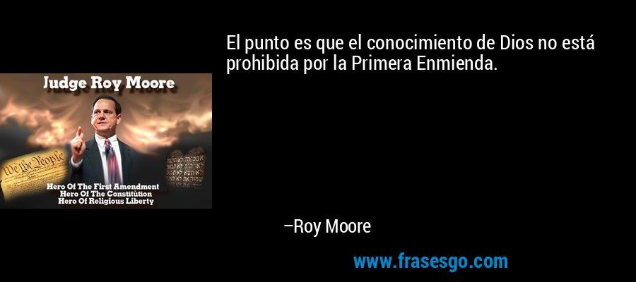 El punto es que el conocimiento de Dios no está prohibida por la Primera Enmienda. – Roy Moore