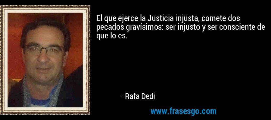 El que ejerce la Justicia injusta, comete dos pecados gravísimos: ser injusto y ser consciente de que lo es. – Rafa Dedi