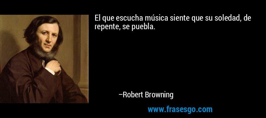 El que escucha música siente que su soledad, de repente, se puebla. – Robert Browning