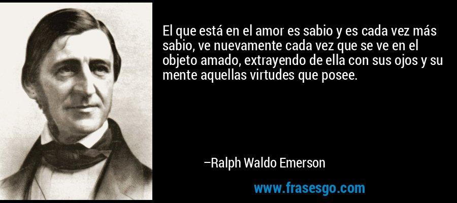 El que está en el amor es sabio y es cada vez más sabio, ve nuevamente cada vez que se ve en el objeto amado, extrayendo de ella con sus ojos y su mente aquellas virtudes que posee. – Ralph Waldo Emerson