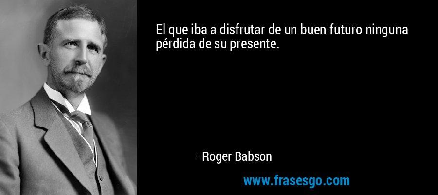 El que iba a disfrutar de un buen futuro ninguna pérdida de su presente. – Roger Babson