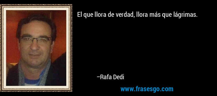 El que llora de verdad, llora más que lágrimas. – Rafa Dedi