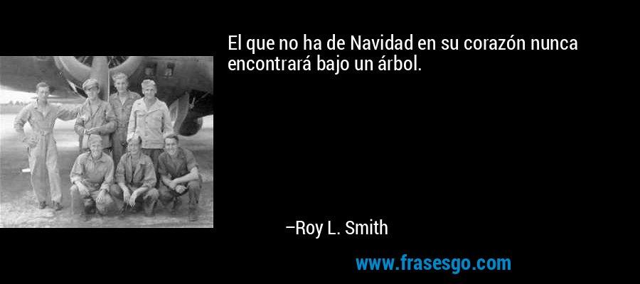 El que no ha de Navidad en su corazón nunca encontrará bajo un árbol. – Roy L. Smith