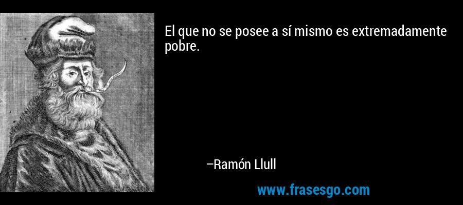 El que no se posee a sí mismo es extremadamente pobre. – Ramón Llull