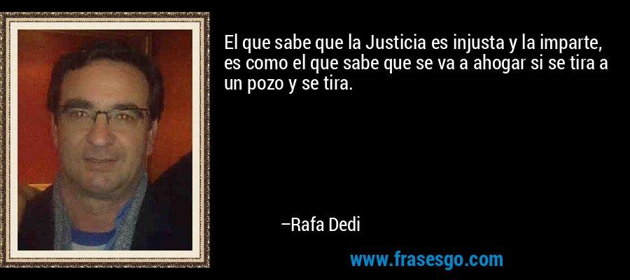 El que sabe que la Justicia es injusta y la imparte, es como el que sabe que se va a ahogar si se tira a un pozo y se tira. – Rafa Dedi