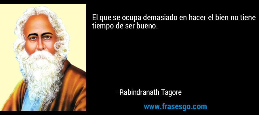El que se ocupa demasiado en hacer el bien no tiene tiempo de ser bueno. – Rabindranath Tagore