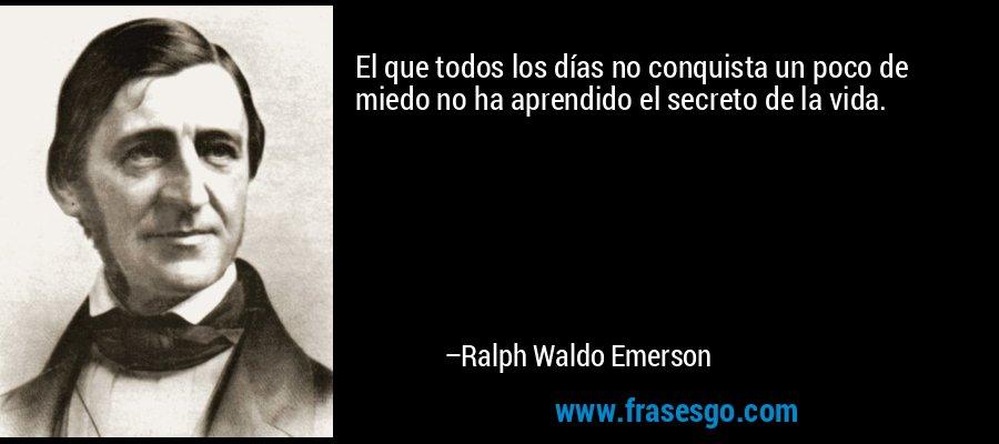 El que todos los días no conquista un poco de miedo no ha aprendido el secreto de la vida. – Ralph Waldo Emerson