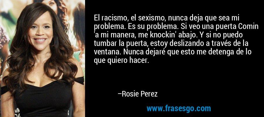 El racismo, el sexismo, nunca deja que sea mi problema. Es su problema. Si veo una puerta Comin 'a mi manera, me knockin' abajo. Y si no puedo tumbar la puerta, estoy deslizando a través de la ventana. Nunca dejaré que esto me detenga de lo que quiero hacer. – Rosie Perez
