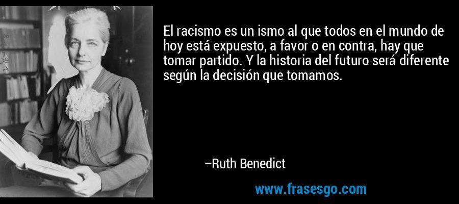 El racismo es un ismo al que todos en el mundo de hoy está expuesto, a favor o en contra, hay que tomar partido. Y la historia del futuro será diferente según la decisión que tomamos. – Ruth Benedict