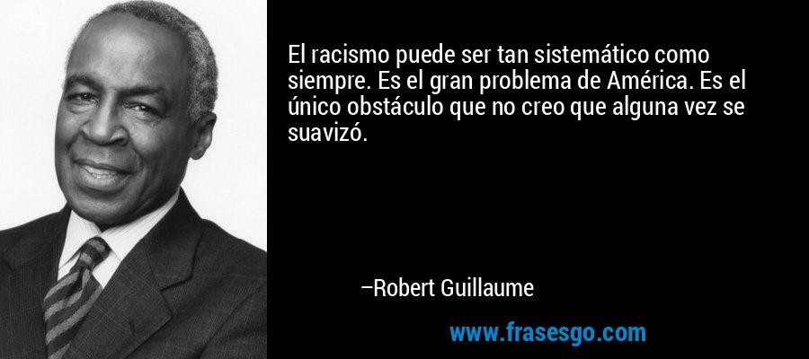 El racismo puede ser tan sistemático como siempre. Es el gran problema de América. Es el único obstáculo que no creo que alguna vez se suavizó. – Robert Guillaume