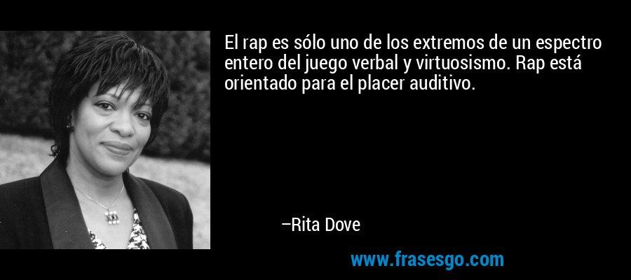 El rap es sólo uno de los extremos de un espectro entero del juego verbal y virtuosismo. Rap está orientado para el placer auditivo. – Rita Dove